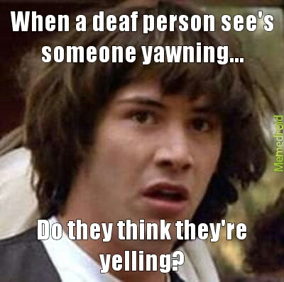 deaf..yawning - meme
